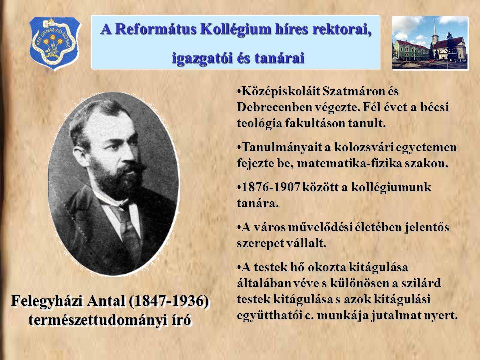 Felegyházi Antal (1847-1936) természettudományi író •Középiskoláit Szatmáron és Debrecenben végezte. Fél évet a bécsi teológia fakultáson tanult. •Tan