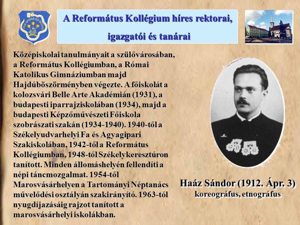 Haáz Sándor (1912. Ápr. 3) koreográfus, etnográfus Középiskolai tanulmányait a szülővárosában, a Református Kollégiumban, a Római Katolikus Gimnáziumb