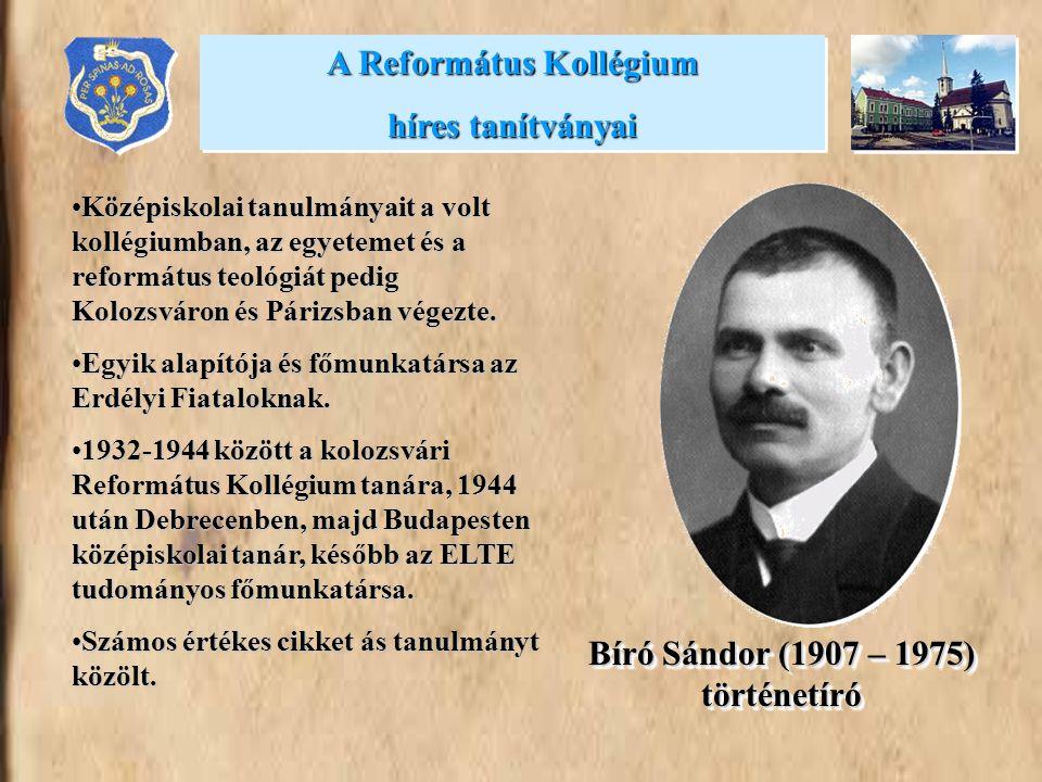 Bíró Sándor (1907 – 1975) történetíró •Középiskolai tanulmányait a volt kollégiumban, az egyetemet és a református teológiát pedig Kolozsváron és Pári