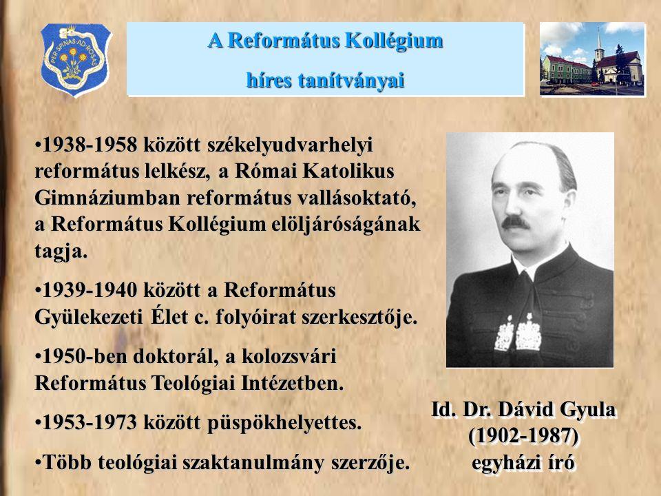 A Református Kollégium híres tanítványai A Református Kollégium híres tanítványai Id. Dr. Dávid Gyula (1902-1987) egyházi író •1938-1958 között székel
