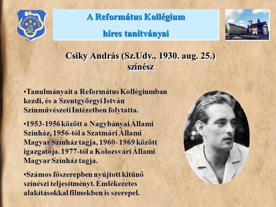 A Református Kollégium híres tanítványai A Református Kollégium híres tanítványai Csiky András (Sz.Udv., 1930. aug. 25.) színész •Tanulmányait a Refor
