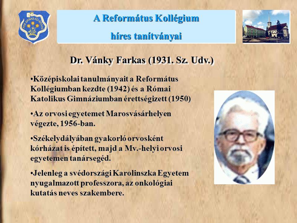 A Református Kollégium híres tanítványai A Református Kollégium híres tanítványai Dr. Vánky Farkas (1931. Sz. Udv.) •Középiskolai tanulmányait a Refor