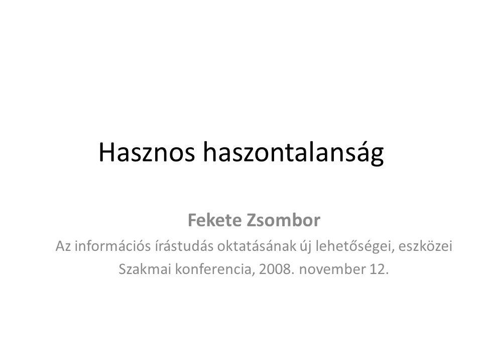 Hasznos haszontalanság Fekete Zsombor Az információs írástudás oktatásának új lehetőségei, eszközei Szakmai konferencia, 2008. november 12.
