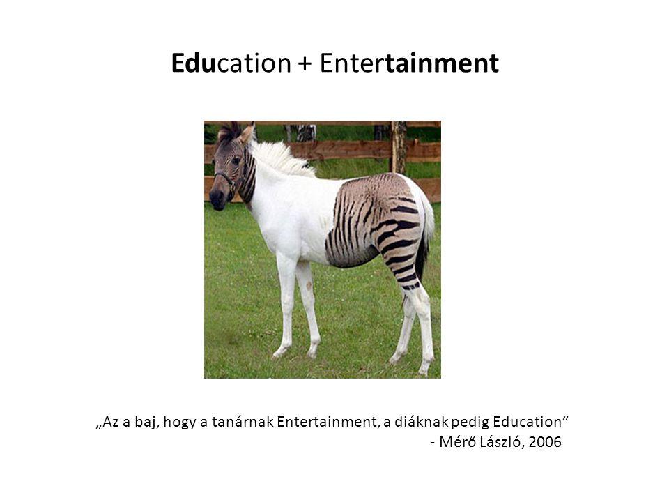 """Education + Entertainment """"Az a baj, hogy a tanárnak Entertainment, a diáknak pedig Education"""" - Mérő László, 2006"""