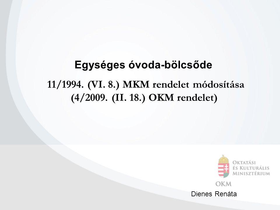 Egységes óvoda-bölcsőde 11/1994. (VI. 8.) MKM rendelet módosítása (4/2009. (II. 18.) OKM rendelet) Dienes Renáta