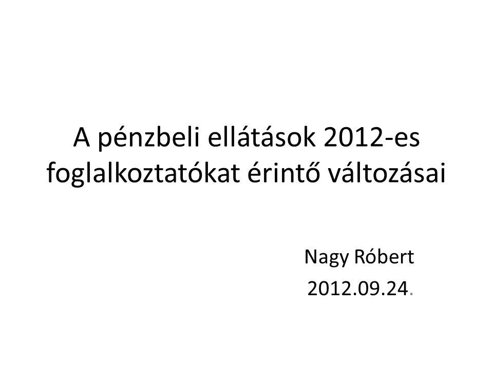 A pénzbeli ellátások 2012-es foglalkoztatókat érintő változásai Nagy Róbert 2012.09.24.