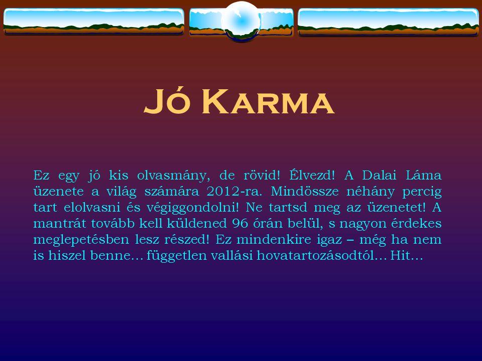 Jó Karma Ez egy jó kis olvasmány, de rövid! Élvezd! A Dalai Láma üzenete a világ számára 2012-ra. Mindössze néhány percig tart elolvasni és végiggondo