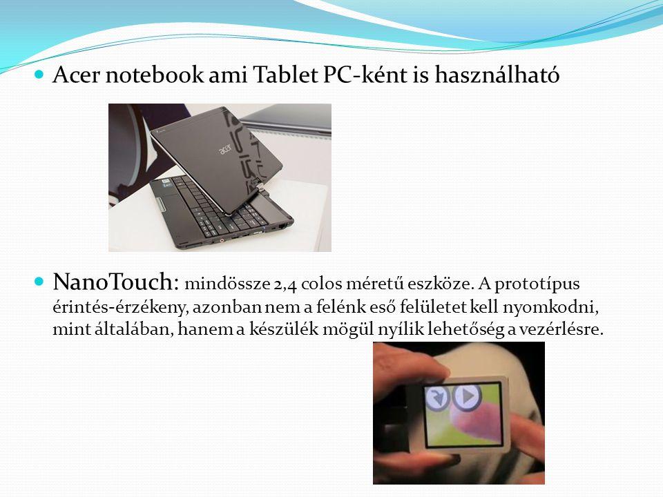  Acer notebook ami Tablet PC-ként is használható  NanoTouch: mindössze 2,4 colos méretű eszköze. A prototípus érintés-érzékeny, azonban nem a felénk
