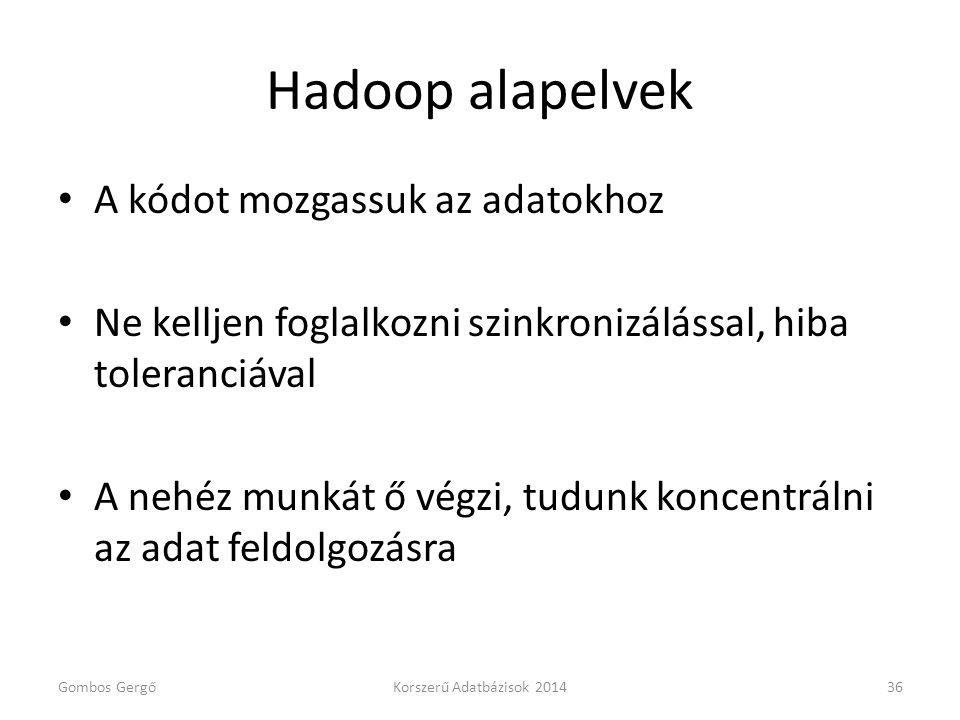 Hadoop alapelvek • A kódot mozgassuk az adatokhoz • Ne kelljen foglalkozni szinkronizálással, hiba toleranciával • A nehéz munkát ő végzi, tudunk konc
