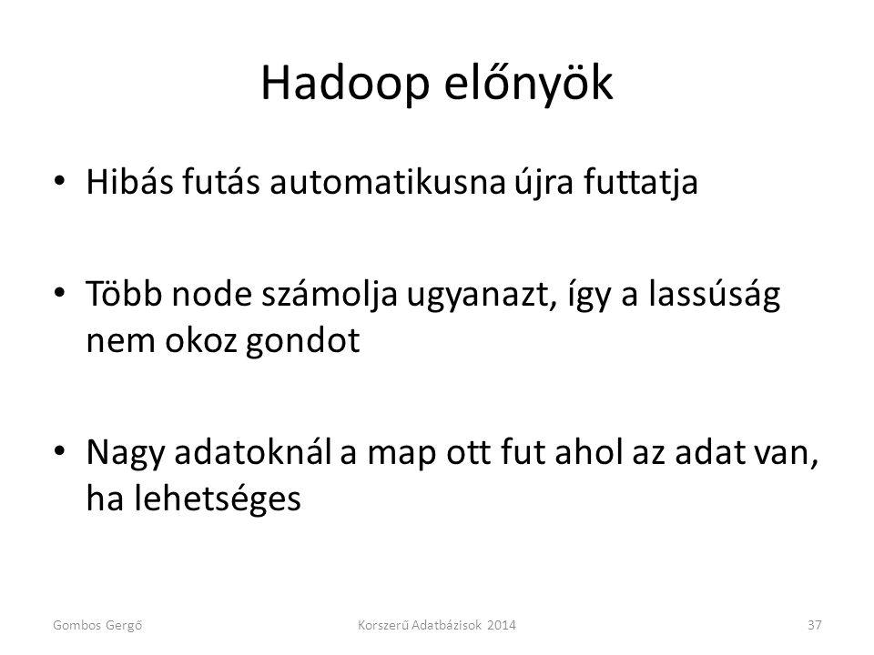 Hadoop előnyök • Hibás futás automatikusna újra futtatja • Több node számolja ugyanazt, így a lassúság nem okoz gondot • Nagy adatoknál a map ott fut