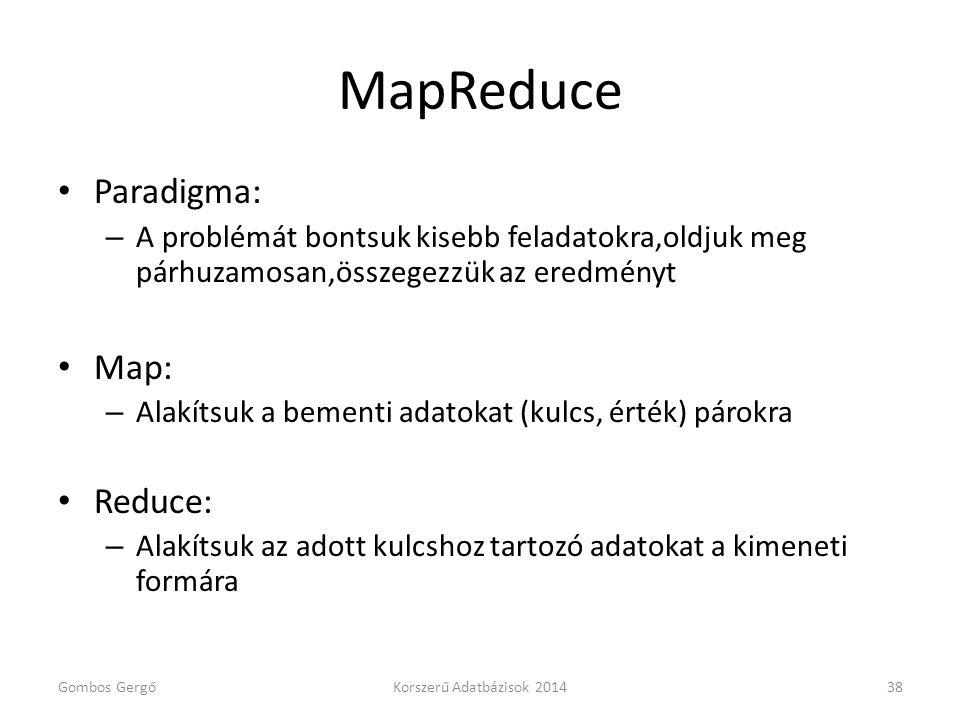 MapReduce • Paradigma: – A problémát bontsuk kisebb feladatokra,oldjuk meg párhuzamosan,összegezzük az eredményt • Map: – Alakítsuk a bementi adatokat