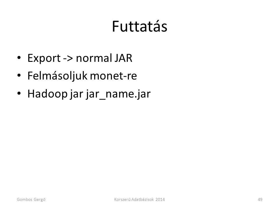 Futtatás • Export -> normal JAR • Felmásoljuk monet-re • Hadoop jar jar_name.jar Gombos GergőKorszerű Adatbázisok 201449