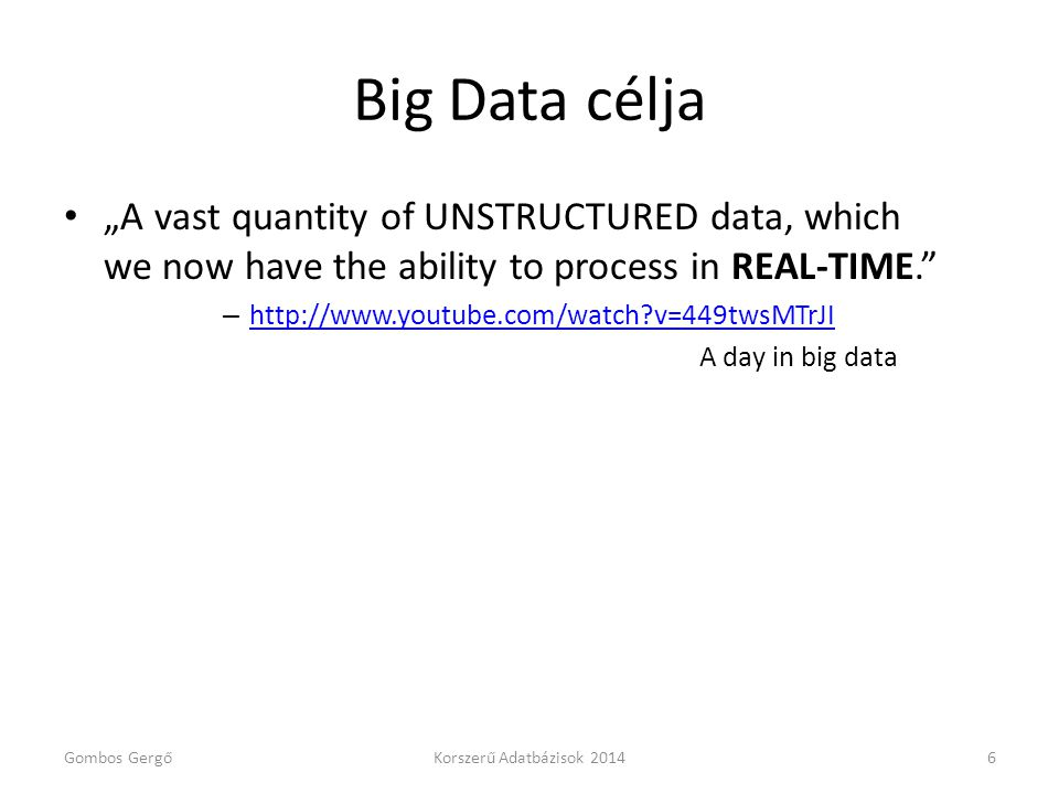 "Big Data célja • ""A vast quantity of UNSTRUCTURED data, which we now have the ability to process in REAL-TIME."" – http://www.youtube.com/watch?v=449tw"