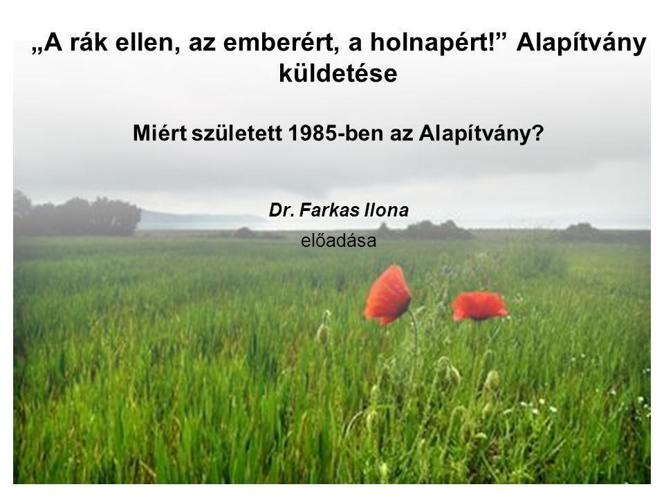 """""""A rák ellen, az emberért, a holnapért!"""" Alapítvány küldetése Miért született 1985-ben az Alapítvány? Dr. Farkas Ilona előadása"""