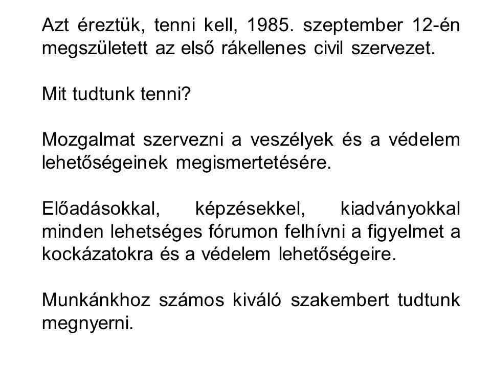 Azt éreztük, tenni kell, 1985. szeptember 12-én megszületett az első rákellenes civil szervezet. Mit tudtunk tenni? Mozgalmat szervezni a veszélyek és