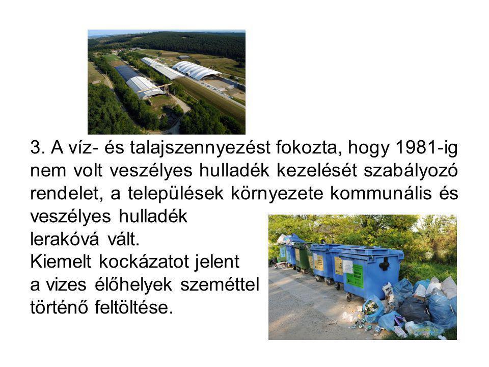 3. A víz- és talajszennyezést fokozta, hogy 1981-ig nem volt veszélyes hulladék kezelését szabályozó rendelet, a települések környezete kommunális és