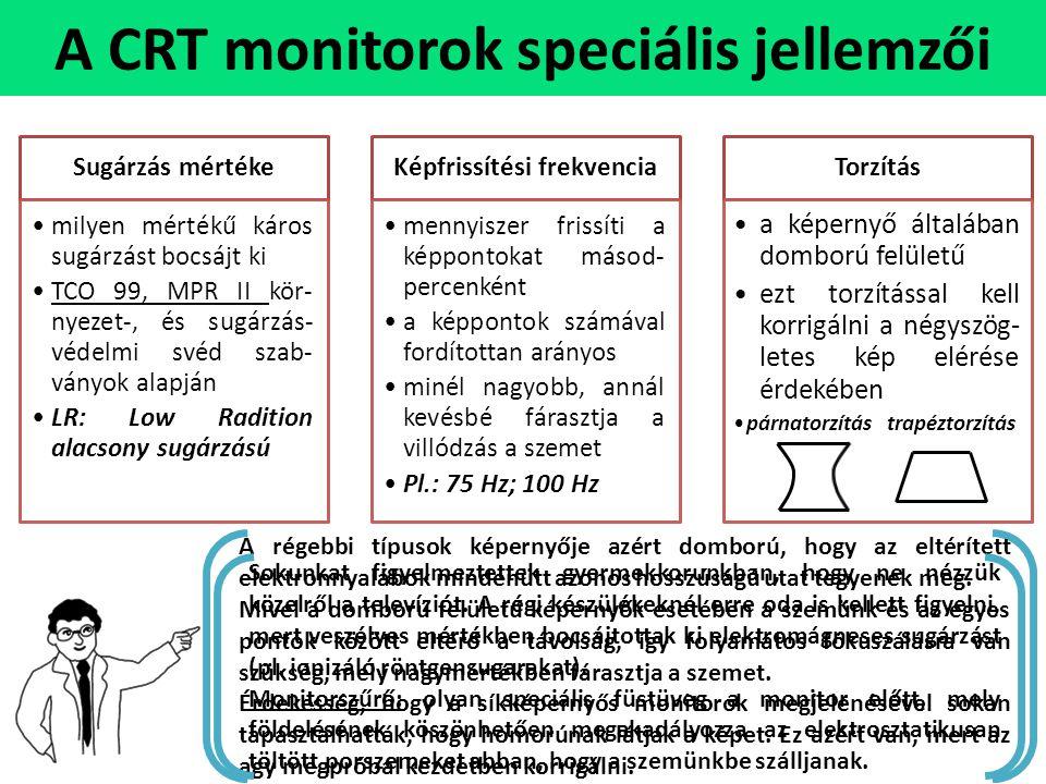 A CRT monitorok speciális jellemzői Sugárzás mértéke •milyen mértékű káros sugárzást bocsájt ki •TCO 99, MPR II kör- nyezet-, és sugárzás- védelmi svéd szab- ványok alapján •LR: Low Radition alacsony sugárzású Képfrissítési frekvencia •mennyiszer frissíti a képpontokat másod- percenként •a képpontok számával fordítottan arányos •minél nagyobb, annál kevésbé fárasztja a villódzás a szemet •Pl.: 75 Hz; 100 Hz Torzítás •a képernyő általában domború felületű •ezt torzítással kell korrigálni a négyszög- letes kép elérése érdekében •párnatorzítás trapéztorzítás A régebbi típusok képernyője azért domború, hogy az eltérített elektronnyalábok mindenütt azonos hosszúságú utat tegyenek meg.