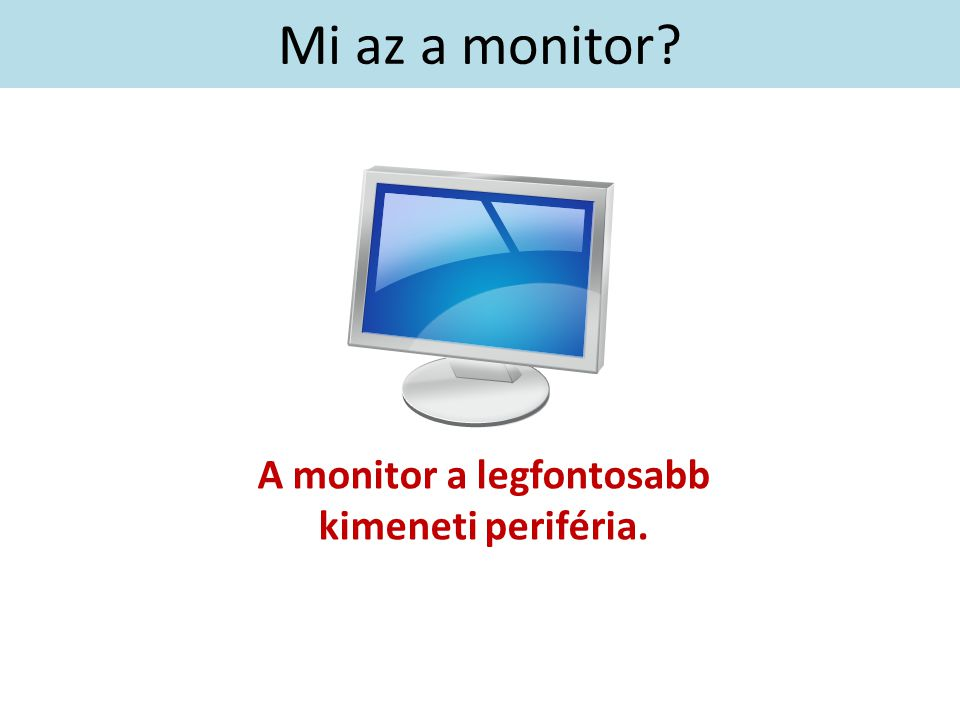 Mi az a monitor? A monitor a legfontosabb kimeneti periféria.