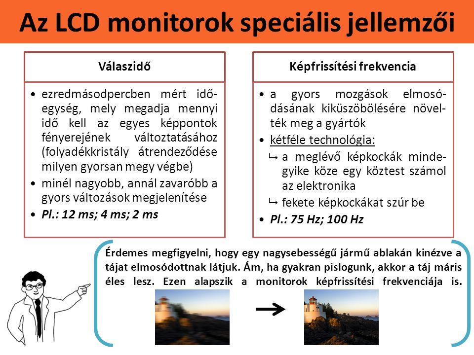 Az LCD monitorok speciális jellemzői Válaszidő •ezredmásodpercben mért idő- egység, mely megadja mennyi idő kell az egyes képpontok fényerejének változtatásához (folyadékkristály átrendeződése milyen gyorsan megy végbe) •minél nagyobb, annál zavaróbb a gyors változások megjelenítése •Pl.: 12 ms; 4 ms; 2 ms Képfrissítési frekvencia •a gyors mozgások elmosó- dásának kiküszöbölésére növel- ték meg a gyártók •kétféle technológia: •a meglévő képkockák minde- gyike köze egy köztest számol az elektronika •fekete képkockákat szúr be •Pl.: 75 Hz; 100 Hz Érdemes megfigyelni, hogy egy nagysebességű jármű ablakán kinézve a tájat elmosódottnak látjuk.