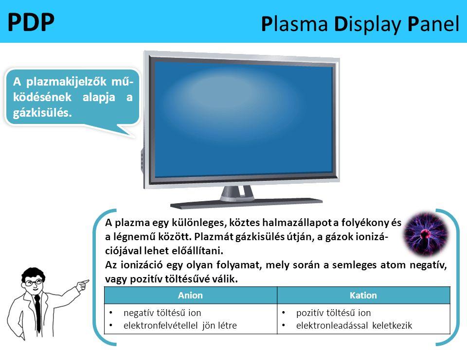 PDP Plasma Display Panel A plazma egy különleges, köztes halmazállapot a folyékony és a légnemű között. Plazmát gázkisülés útján, a gázok ionizá- ciój