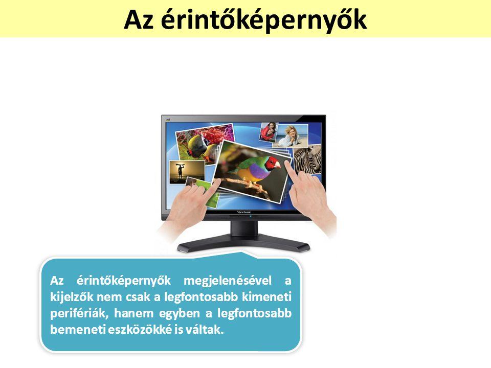 Az érintőképernyők Az érintőképernyők megjelenésével a kijelzők nem csak a legfontosabb kimeneti perifériák, hanem egyben a legfontosabb bemeneti eszk