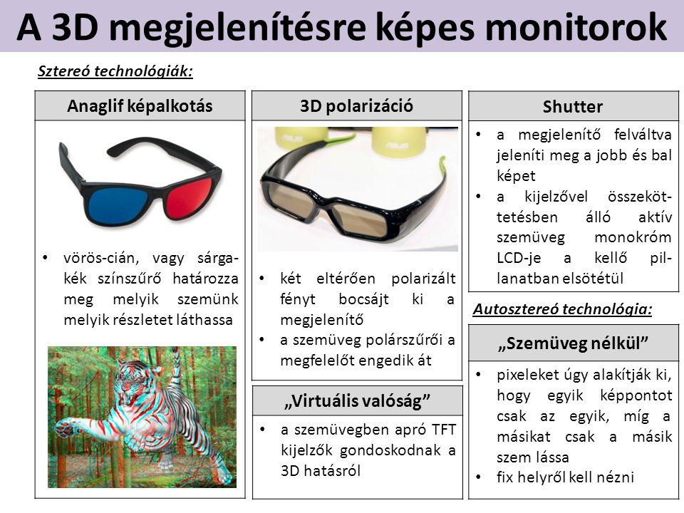 """A 3D megjelenítésre képes monitorok Anaglif képalkotás • vörös-cián, vagy sárga- kék színszűrő határozza meg melyik szemünk melyik részletet láthassa 3D polarizáció • két eltérően polarizált fényt bocsájt ki a megjelenítő • a szemüveg polárszűrői a megfelelőt engedik át Shutter • a megjelenítő felváltva jeleníti meg a jobb és bal képet • a kijelzővel összeköt- tetésben álló aktív szemüveg monokróm LCD-je a kellő pil- lanatban elsötétül """"Virtuális valóság • a szemüvegben apró TFT kijelzők gondoskodnak a 3D hatásról Sztereó technológiák: """"Szemüveg nélkül • pixeleket úgy alakítják ki, hogy egyik képpontot csak az egyik, míg a másikat csak a másik szem lássa • fix helyről kell nézni Autosztereó technológia:"""