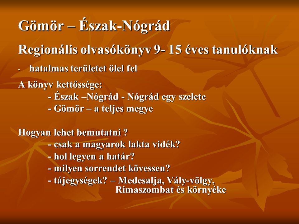 Gömör – Észak-Nógrád Regionális olvasókönyv 9- 15 éves tanulóknak - hatalmas területet ölel fel A könyv kettőssége: - Észak –Nógrád - Nógrád egy szelete - Gömör – a teljes megye Hogyan lehet bemutatni .