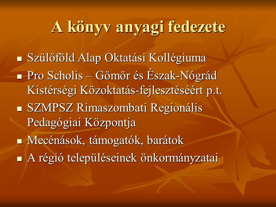 A könyv anyagi fedezete  Szülőföld Alap Oktatási Kollégiuma  Pro Scholis – Gömör és Észak-Nógrád Kistérségi Közoktatás-fejlesztéséért p.t.  SZMPSZ