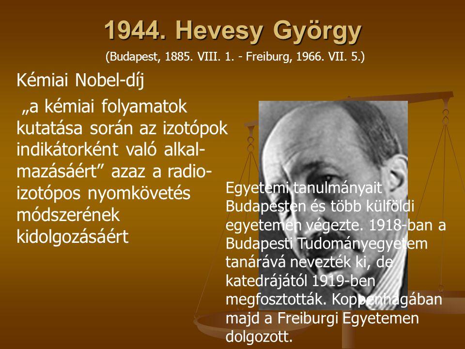 """1944. Hevesy György Kémiai Nobel-díj """"a kémiai folyamatok kutatása során az izotópok indikátorként való alkal- mazásáért"""" azaz a radio- izotópos nyomk"""