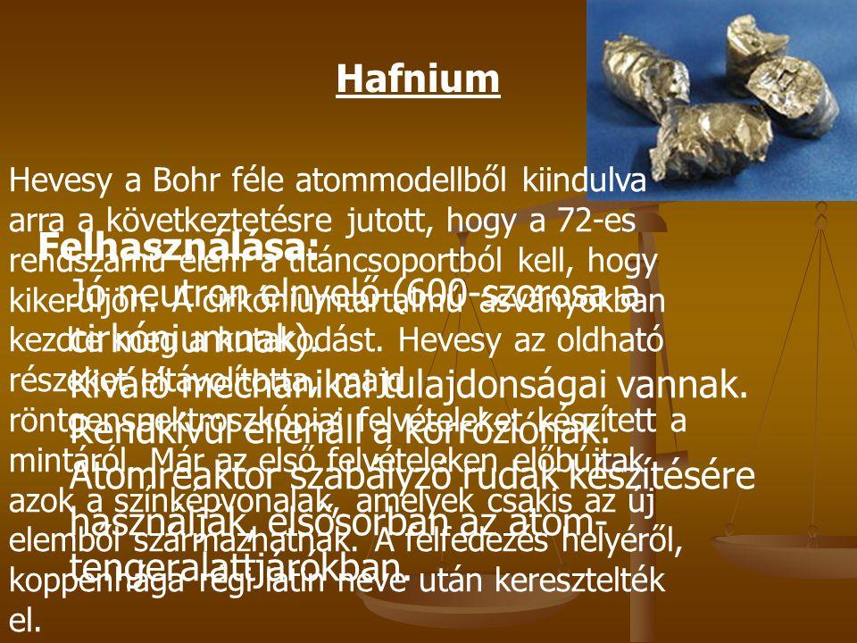 Felhasználása: Jó neutron elnyelő (600-szorosa a cirkóniumnak). Kiváló mechanikai tulajdonságai vannak. Rendkívül ellenáll a korróziónak. Atomreaktor