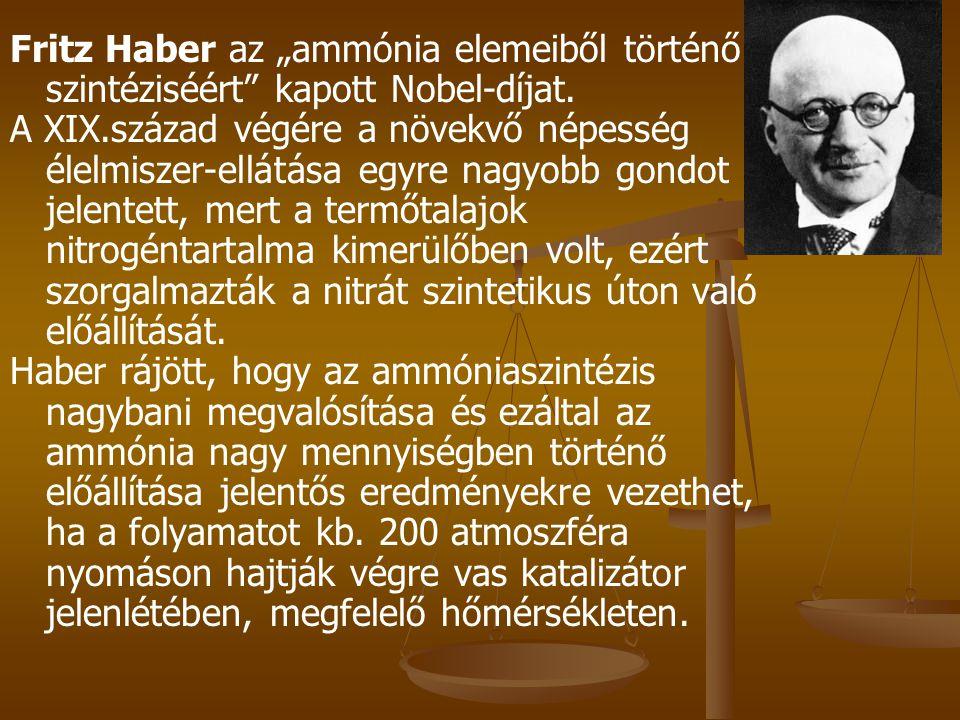 """Fritz Haber az """"ammónia elemeiből történő szintéziséért"""" kapott Nobel-díjat. A XIX.század végére a növekvő népesség élelmiszer-ellátása egyre nagyobb"""