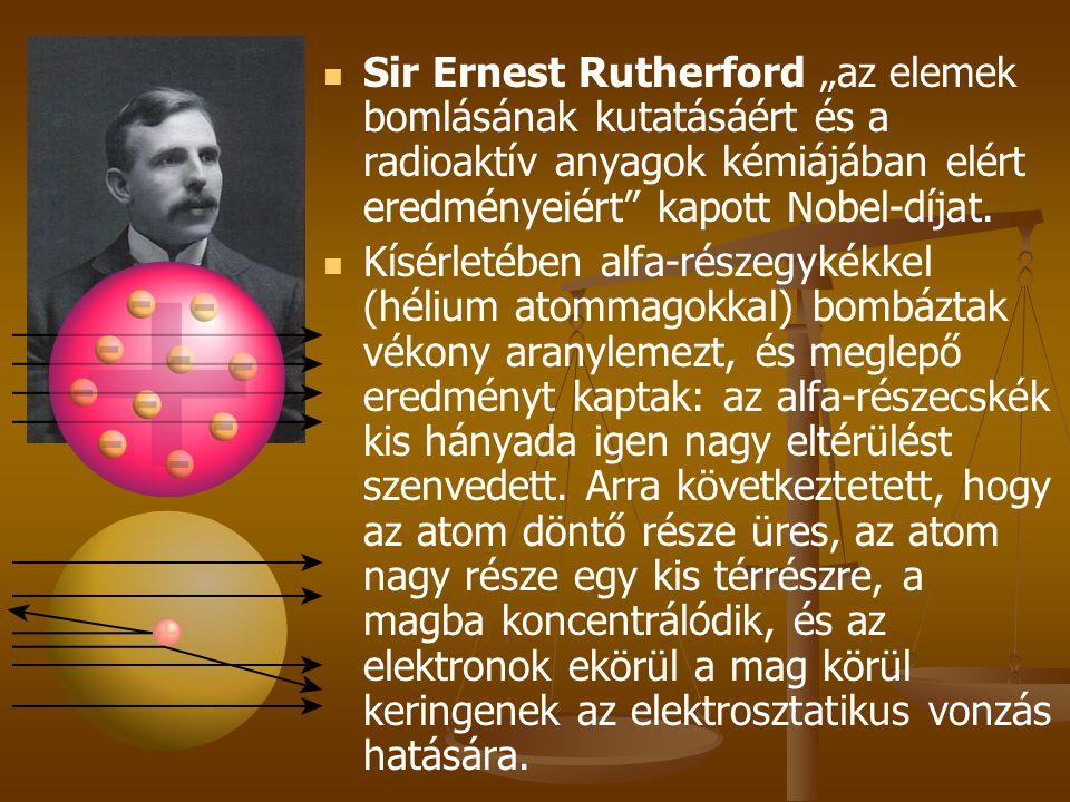 """  Sir Ernest Rutherford """"az elemek bomlásának kutatásáért és a radioaktív anyagok kémiájában elért eredményeiért"""" kapott Nobel-díjat.   Kísérletéb"""