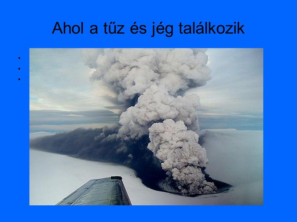 """Ahol a tűz és jég találkozik •""""Izlandot a tűz szülte és a jég formálta"""" •Jégmezők alatti vulkánok •Meleg vizű tavak"""