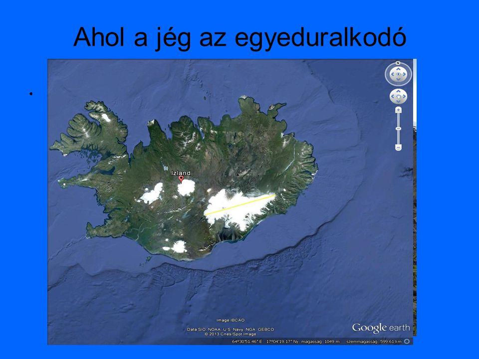Ahol a jég az egyeduralkodó •Jégmezők, gleccserek –Vatnajökull, a legnagyobb óriásgleccser