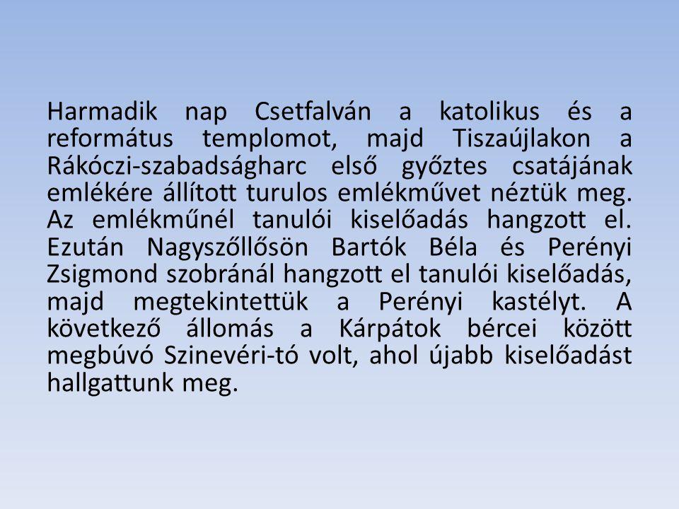 Harmadik nap Csetfalván a katolikus és a református templomot, majd Tiszaújlakon a Rákóczi-szabadságharc első győztes csatájának emlékére állított turulos emlékművet néztük meg.