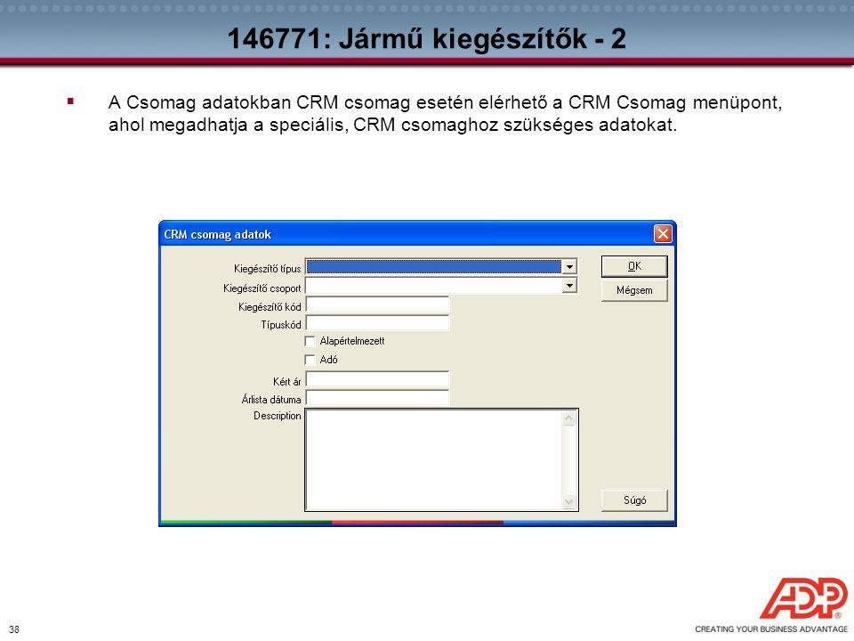 38 146771: Jármű kiegészítők - 2  A Csomag adatokban CRM csomag esetén elérhető a CRM Csomag menüpont, ahol megadhatja a speciális, CRM csomaghoz szü