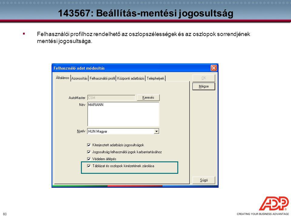 60 143567: Beállítás-mentési jogosultság  Felhasználói profilhoz rendelhető az oszlopszélességek és az oszlopok sorrendjének mentési jogosultsága.