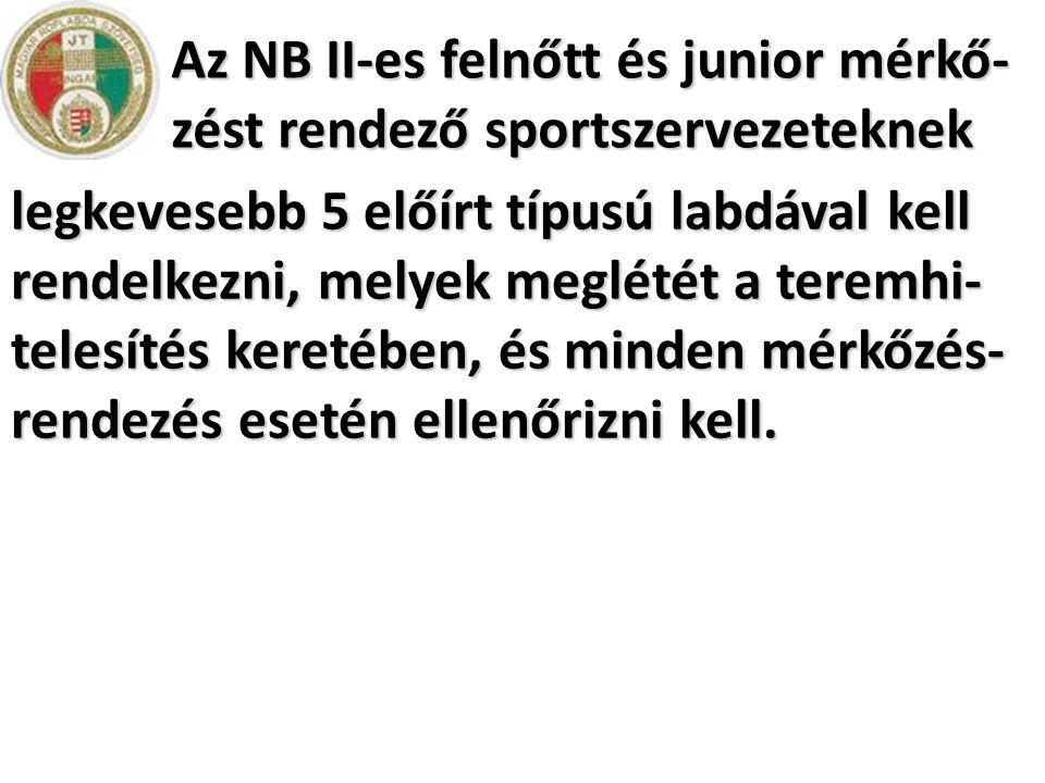Az NB II-es felnőtt és junior mérkő- zést rendező sportszervezeteknek legkevesebb 5 előírt típusú labdával kell rendelkezni, melyek meglétét a teremhi