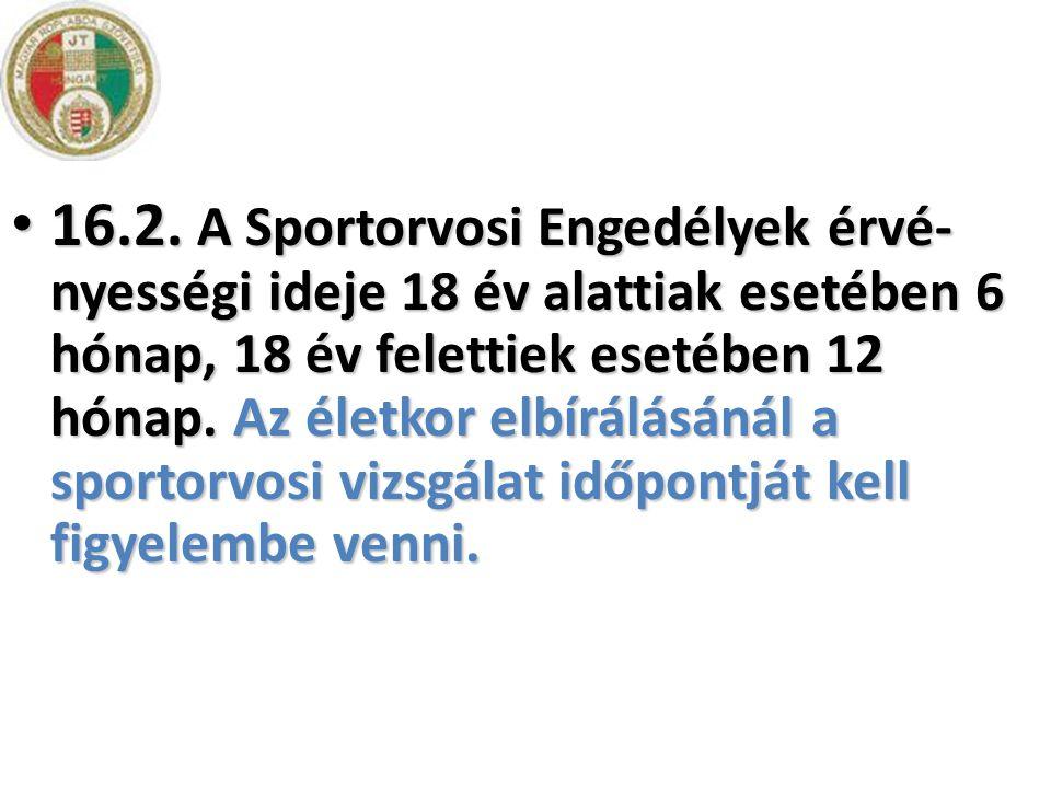 • 16.2. A Sportorvosi Engedélyek érvé- nyességi ideje 18 év alattiak esetében 6 hónap, 18 év felettiek esetében 12 hónap. Az életkor elbírálásánál a s