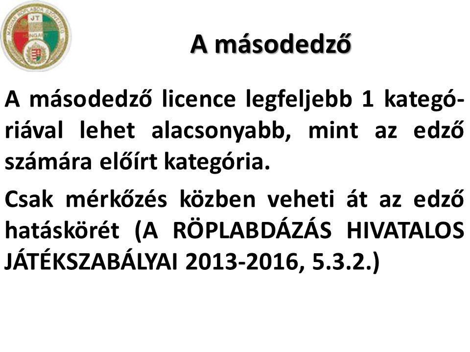 A másodedző A másodedző licence legfeljebb 1 kategó- riával lehet alacsonyabb, mint az edző számára előírt kategória. Csak mérkőzés közben veheti át a