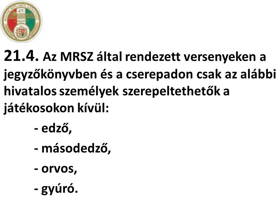 21.4. Az MRSZ által rendezett versenyeken a jegyzőkönyvben és a cserepadon csak az alábbi hivatalos személyek szerepeltethetők a játékosokon kívül: -