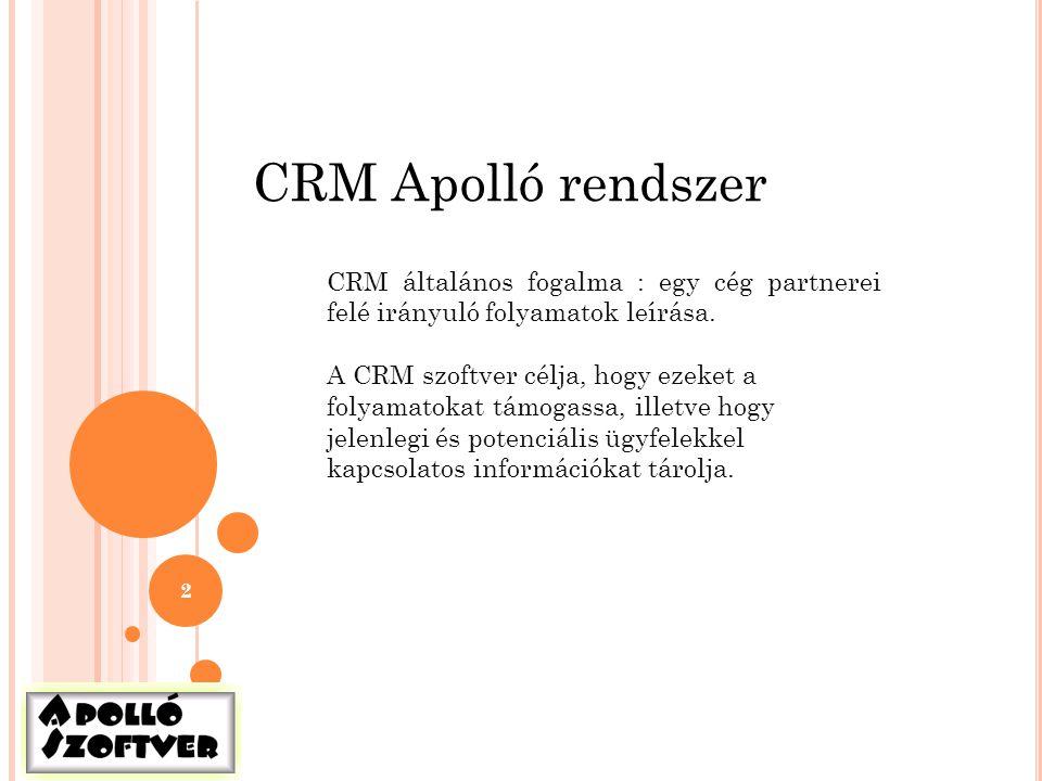 2 CRM Apolló rendszer CRM általános fogalma : egy cég partnerei felé irányuló folyamatok leírása. A CRM szoftver célja, hogy ezeket a folyamatokat tám