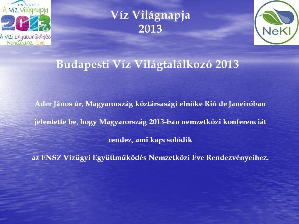Víz Világnapja 2013 Budapesti Víz Világtalálkozó 2013 Áder János úr, Magyarország köztársasági elnöke Rió de Janeiróban jelentette be, hogy Magyarorsz