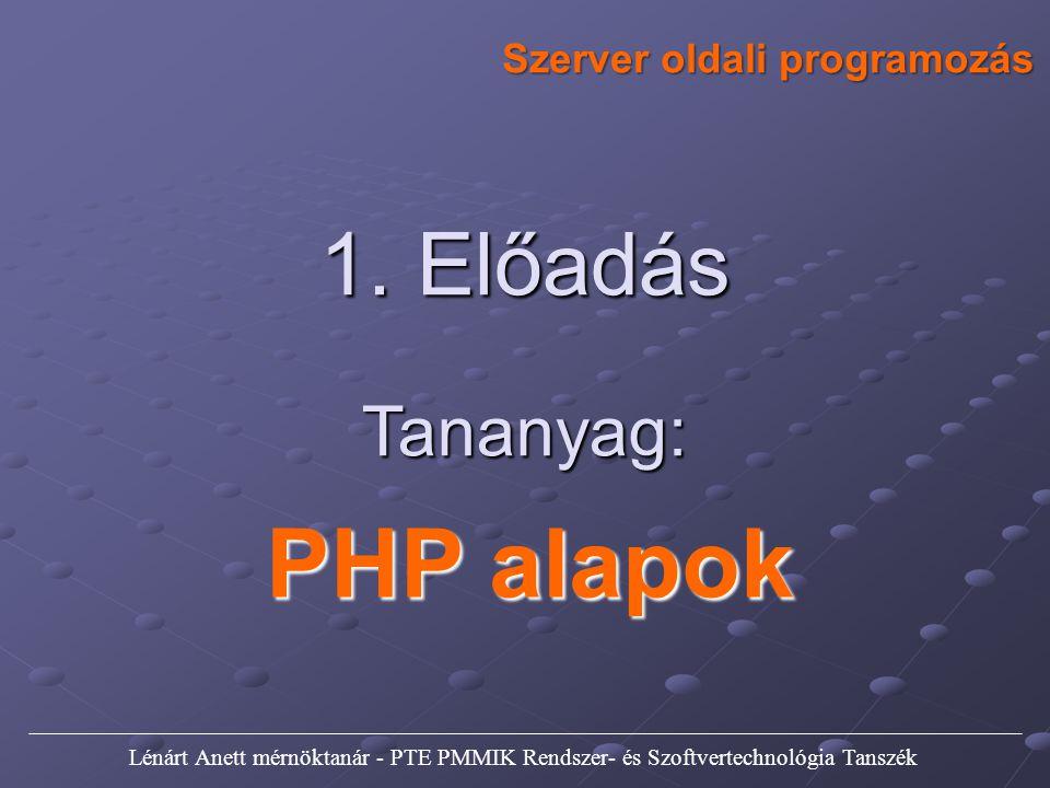 1. Előadás Tananyag: PHP alapok Szerver oldali programozás Lénárt Anett mérnöktanár - PTE PMMIK Rendszer- és Szoftvertechnológia Tanszék