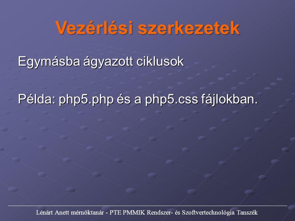 Vezérlési szerkezetek Egymásba ágyazott ciklusok Példa: php5.php és a php5.css fájlokban. Lénárt Anett mérnöktanár - PTE PMMIK Rendszer- és Szoftverte