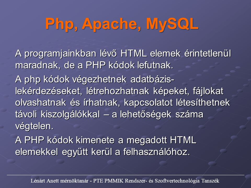 Php, Apache, MySQL A programjainkban lévő HTML elemek érintetlenül maradnak, de a PHP kódok lefutnak. A php kódok végezhetnek adatbázis- lekérdezéseke