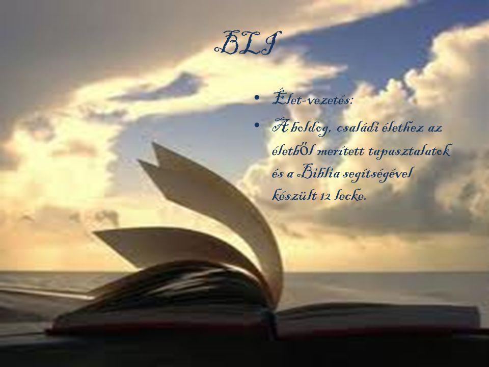 BLI • Élet-vezetés: • A boldog, családi élethez az életb ő l merített tapasztalatok és a Biblia segítségével készült 12 lecke.