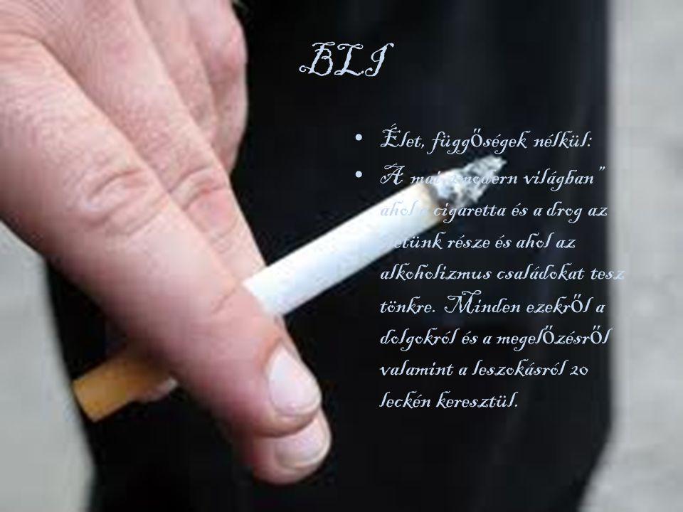 BLI • Élet, függ ő ségek nélkül: • A mai 2modern világban ahol a cigaretta és a drog az életünk része és ahol az alkoholizmus családokat tesz tönkre.
