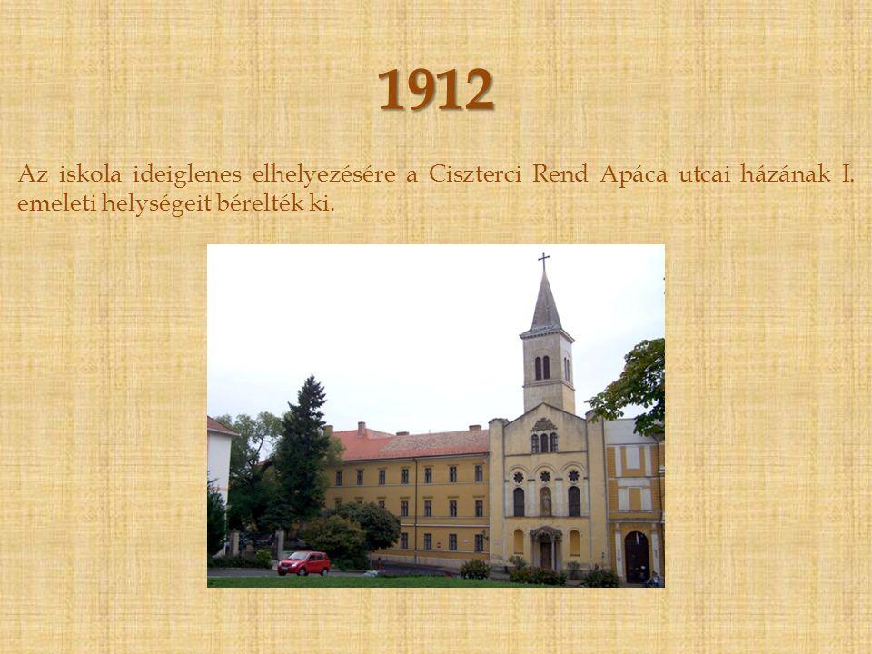 1912 Az iskola ideiglenes elhelyezésére a Ciszterci Rend Apáca utcai házának I.