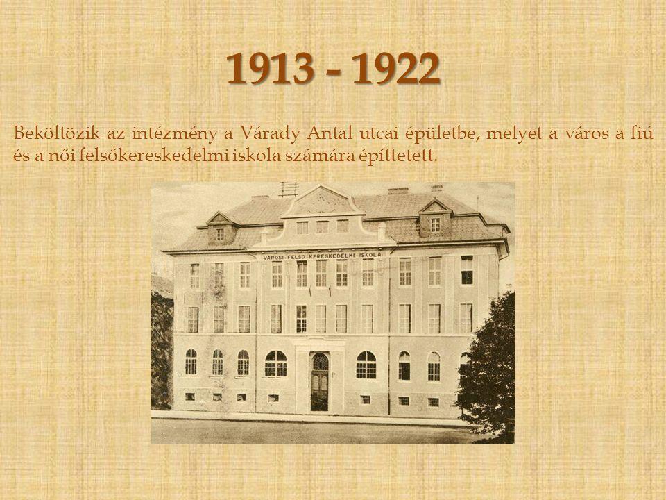 1913 - 1922 Beköltözik az intézmény a Várady Antal utcai épületbe, melyet a város a fiú és a női felsőkereskedelmi iskola számára építtetett.